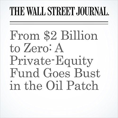 From $2 Billion to Zero: A Private-Equity Fund Goes Bust in the Oil Patch copertina