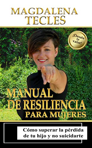 Manual de Resiliencia para Mujeres: Cómo Superar la Pérdida de tu Hijo y no Suicidarte (Biblioteca La Re(i)nacida nº 1)