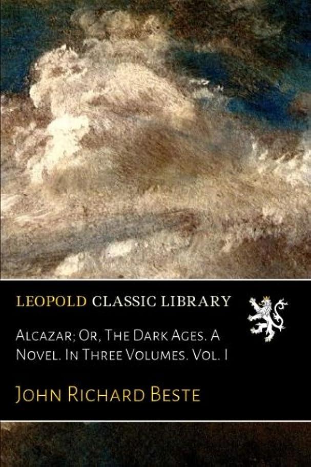 無駄にうなる首尾一貫したAlcazar; Or, The Dark Ages. A Novel. In Three Volumes. Vol. I