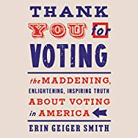 Thank You for Voting: The Maddening, Enlightening, Inspiring Truth About Voting in America