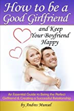 How to Be a Good Girlfriend and Keep Your Boyfriend Happy: An Essential Guide to Being the Perfect Girlfriend and Creating...