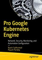 Pro Google Kubernetes Engine: Network, Security, Monitoring, and Automation Configuration Front Cover