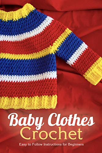 Baby Clothes Crochet: Easy to Follow Instructions for Beginners: Christmas Present For Kids