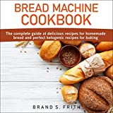 Bread Machine Cookbook: The Complete Guide at Delicious Recipes for Homemade Bread and Perfect...