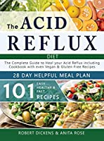 The Acid Reflux Diet: The Complete Guide to heal your Acid Reflux & GERD + 28 days healpfull meal plans Including Cookbook with 101 recipes even Vegan & Gluten-Free recipes