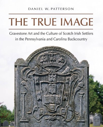 The True Image: Gravestone Art and the Culture of Scotch Irish Settlers in the Pennsylvania and Carolina Backcountry (Richard Hampton Jenrette Series in Architecture and the Decorative Arts) by [Daniel W. Patterson]