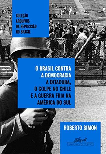 O Brasil contra a democracia: A ditadura, o golpe no Chile e a Guerra Fria na América do Sul