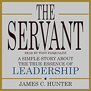 The Servant     A Simple Story About the True Essence of Leadership              Written by:                                                                                                                                 James C. Hunter                               Narrated by:                                                                                                                                 Tony Pasqualini                      Length: 5 hrs     6 ratings     Overall 5.0