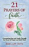 21 Prayers of Faith: Overcoming Fear and Doubt Through the Power of Prayer and God's Word (A Life of Faith)
