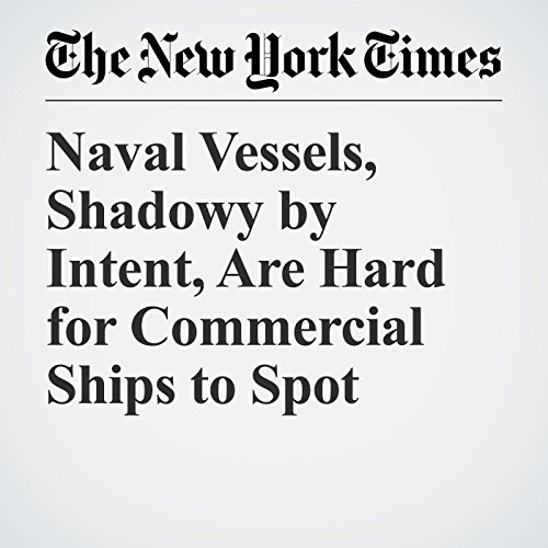 Naval Vessels, Shadowy by Intent, Are Hard for Commercial Ships to Spot copertina