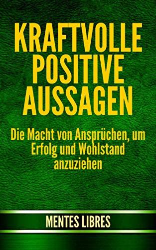 KRAFTVOLLE POSITIVE AUSSAGEN: Die Macht von Ansprüchen, um Erfolg und Wohlstand anzuziehen (German Edition)