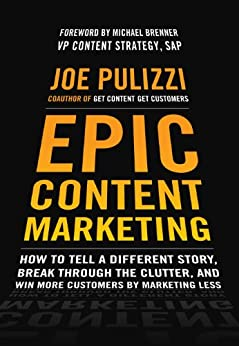 Epic Content Marketing: How to Tell a Different Story, Break through the Clutter, and Win More Customers by Marketing Less by [Joe Pulizzi]