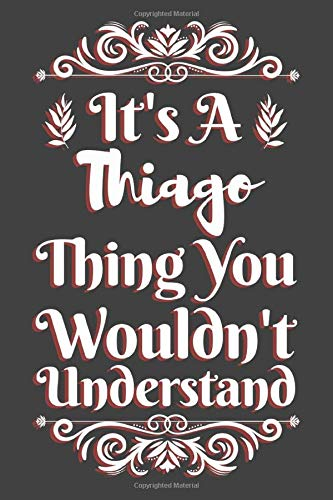 It's A Thiago Thing You Wouldn't Understand: Thiago Gift Name Notebook | Thiago Name Journal | Diary And Logbook Gift For Boys | To Do Lists | Outfit ... Much More  | 6x9 (15.24 x 22.86 cm) 110 Pages