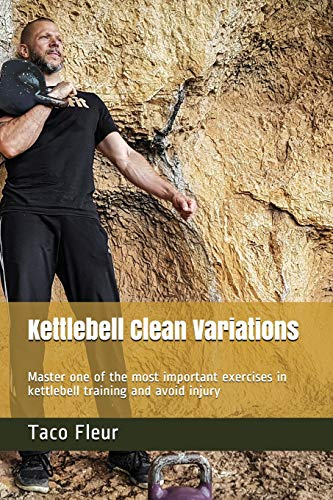 Kettlebell Clean Variations: Master one of the most important exercises in kettlebell training and avoid injury
