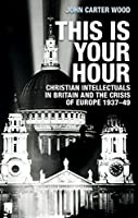 This Is Your Hour: Christian Intellectuals in Britain and the Crisis of Europe 1937-49