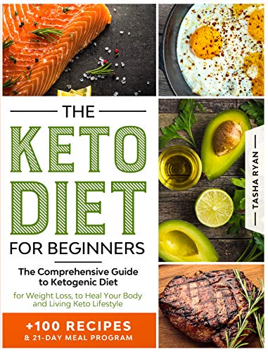 THE KETO DIET FOR BEGINNERS: The Comprehensive Guide to Ketogenic Diet for Weight Loss, to Heal Your Body and Living Keto Lifestyle PLUS 100 Keto Recipes & 21-Day Meal Plan Program (Dieting Book 1)