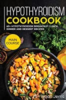 Hypothyroidism Cookbook: MAIN COURSE - 60+ Hypothyroidism Breakfast, Lunch, Dinner and Dessert Recipes