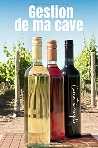 Gestion de ma cave Carnet à remplir: Un carnet pour ne plus perdre vos bouteilles de vin à cause d'une mauvaise gestion du temps de garde. Simple ... pour les amateurs de vins | Format pratique.