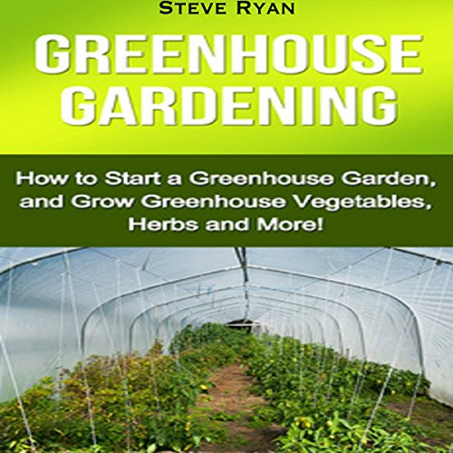 Greenhouse Gardening: How to Start a Greenhouse Garden, and Grow Greenhouse Vegetables, Herbs and More! audiobook cover art