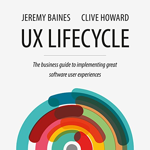 UX Lifecycle     The Business Guide to Implementing Great Software User Experiences              By:                                                                                                                                 Jeremy Baines,                                                                                        Clive Howard                               Narrated by:                                                                                                                                 Andrew L. Barnes                      Length: 4 hrs and 7 mins     73 ratings     Overall 3.9