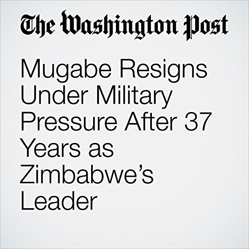 Mugabe Resigns Under Military Pressure After 37 Years as Zimbabwe's Leader audiobook cover art