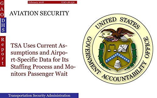 AVIATION SECURITY: TSA Uses Current Assumptions and Airport-Specific Data for Its Staffing Process and Monitors Passenger Wait Times Using Daily Operations Data (GAO - DHS) (English Edition)