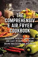 The Comprehensive Air Fryer Cookbook: Delicious, healthy, appealing, and easy to make, Air Fryer Recipe collection for beginners
