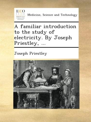 A familiar introduction to the study of electricity. By Joseph Priestley, ...