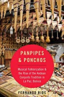 Panpipes & Ponchos: Musical Folklorization and the Rise of the Andean Conjunto Tradition in La Paz, Bolivia (Currents in Latin Amer and Iberian Music)