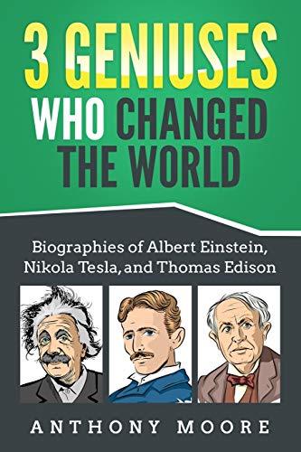 3 Geniuses Who Changed the World: Biographies of Albert Einstein, Nikola Tesla, and Thomas Edison