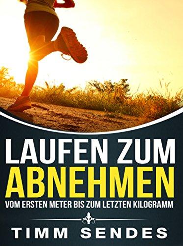 Laufen zum Abnehmen: Vom ersten Meter bis zum letzten Kilogramm (Above and Beyond Fitness 1)