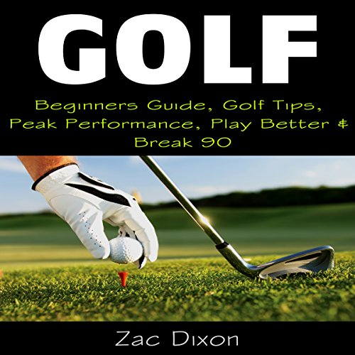 Golf: Beginners Guide, Golf Tips, Peak Performance, Play Better & Break 90 cover art