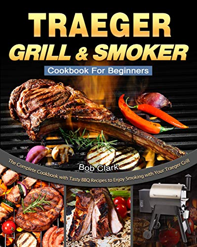 Traeger Grill & Smoker Cookbook For Beginners: The Complete Cookbook with Tasty BBQ Recipes to Enjoy Smoking with Your Traeger Grill (English Edition)