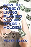 how to make a living playing no limit texas holdem: how to crush the competition
