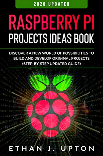 Raspberry Pi: Project Ideas Book: Discover a New World of Possibilities to Build and Develop Original Projects & Programs (Step-By-Step Updated Guide) (Raspberry Master Series Book 2)