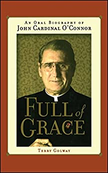 Full of Grace: An Oral Biography of John Cardinal O'Connor by [Terry Golway]