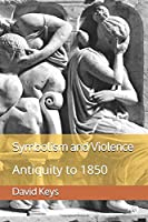 Symbolism and Violence: Volume I: Antiquity to 1850