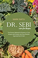 Dr Sebi Cure for Herpes: The Proven Method to Prevent or Cure Herpes with Simple and Tasty Recipes Approved by Dr Sebi