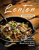 Lenten Season Recipes: A Complete Cookbook of Delicious, Meatless Dish Ideas!