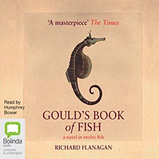 Gould's Book of Fish                   By:                                                                                                                                 Richard Flanagan                               Narrated by:                                                                                                                                 Humphrey Bower                      Length: 10 hrs and 47 mins     26 ratings     Overall 4.0