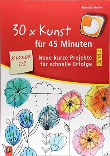 30 x Kunst für 45 Minuten – Band 2 Klasse 1/2: Neue kurze Projekte für schnelle Erfolge