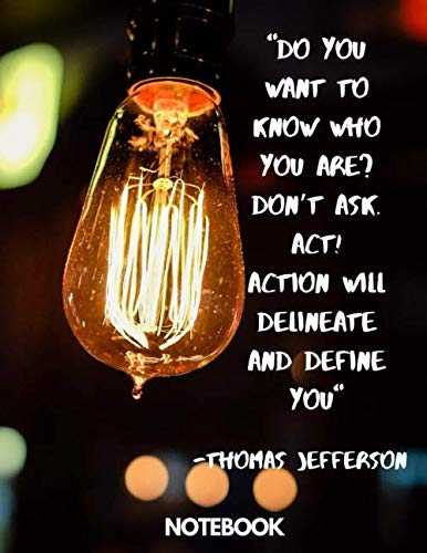 Do you want to know who you are? Don't ask. Act! Action will delineate and define you. — Thomas Jefferson notebook: Inspirational no content Lined ... Students.Black cover -120 page, 8.5x11in