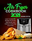 AIR FRYER COOKBOOK 2021: Learn to Make 80+ Recipes of Low-Fat, High-Quality, and Delicious Foods Using an Air Fryer