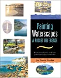 Painting Waterscapes: A Pocket Reference : Practical Visual Advice on How to Create Waterscapes Using Watercolors (Pocket Reference Books for Watercolor Artists)