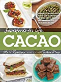 Superfoods for Life, Cacao: - Improve Heart Health - Boost Your Brain Power - Decrease Stress Hormones and Chronic Fatigue - 75 Delicious Recipes -