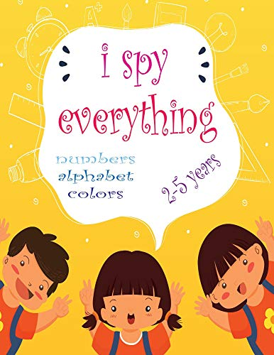 I Spy Everything: My Best book for Toddler Preschool & Kindergarten Girls & Boys,learn numbers,letters and colors for 2-5 Years Old ,Cute Colorful 36 pages