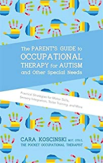 The Parent's Guide to Occupational Therapy for Autism and Other Special Needs: Practical Strategies for Motor Skills, Sens...
