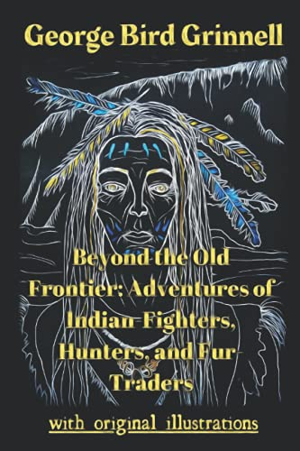 Beyond the Old Frontier: Adventures of Indian-Fighters, Hunters, and Fur-Traders: with original illustrations