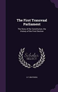 The First Transvaal Parliament: The Story of the Constitution; The History of the First Election