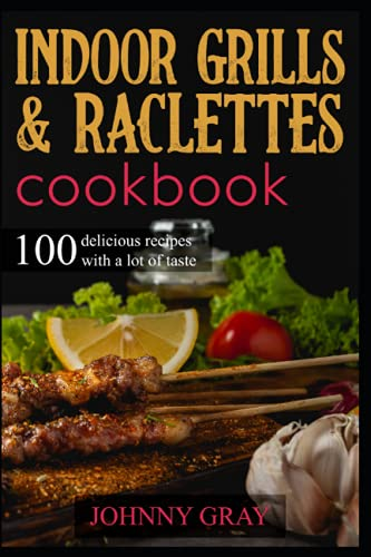 Indoor grills & raclettes cookbook: 100 delicious recipes with a lot of taste